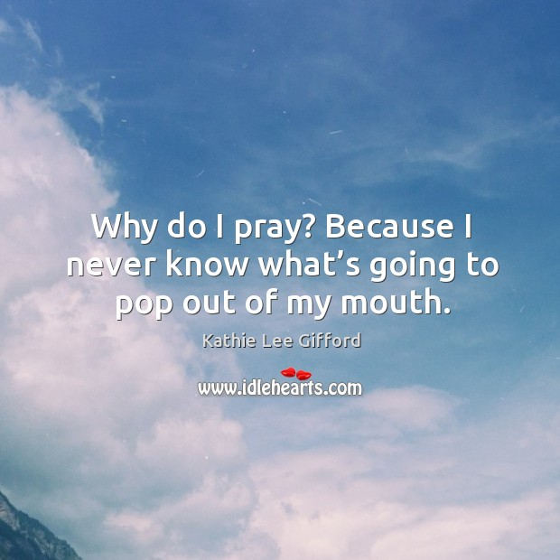 Why do I pray? because I never know what's going to pop out of my mouth. Kathie Lee Gifford Picture Quote