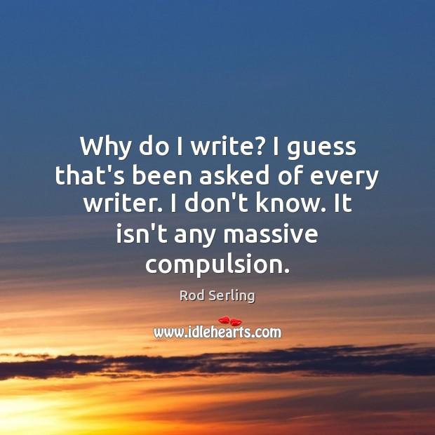 Why do I write? I guess that's been asked of every writer. Rod Serling Picture Quote