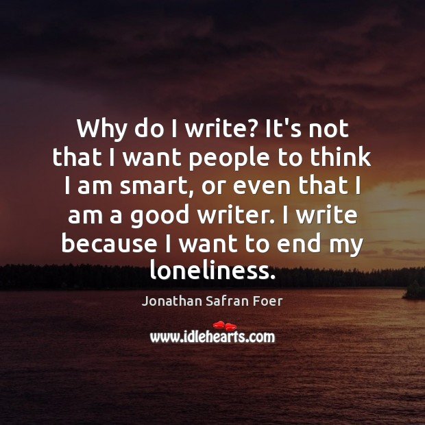 Why do I write? It's not that I want people to think Jonathan Safran Foer Picture Quote