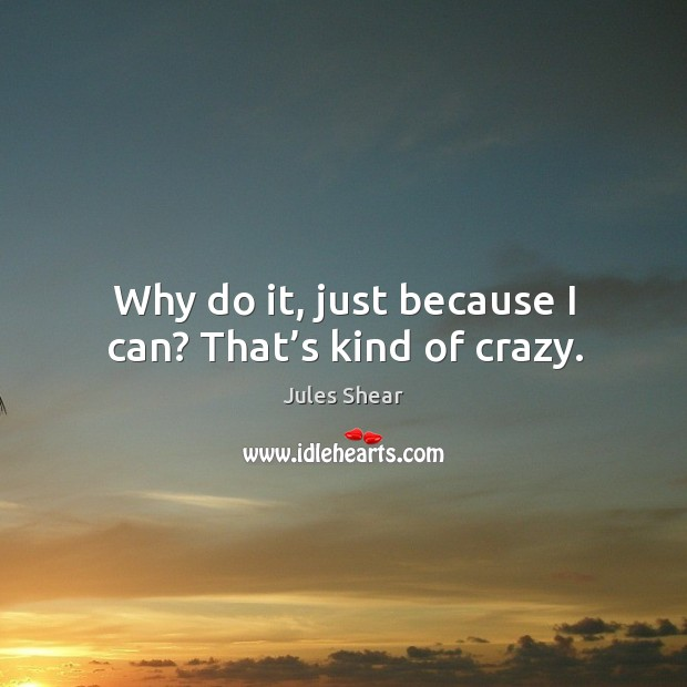 Why do it, just because I can? that's kind of crazy. Image