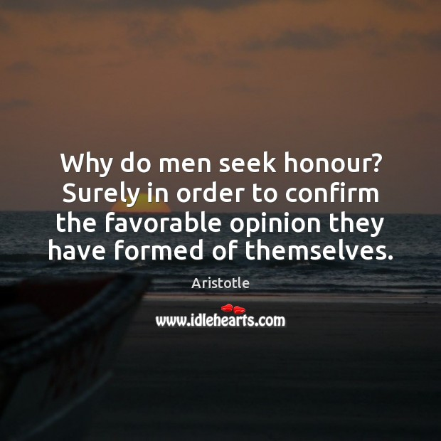 Why do men seek honour? Surely in order to confirm the favorable Image