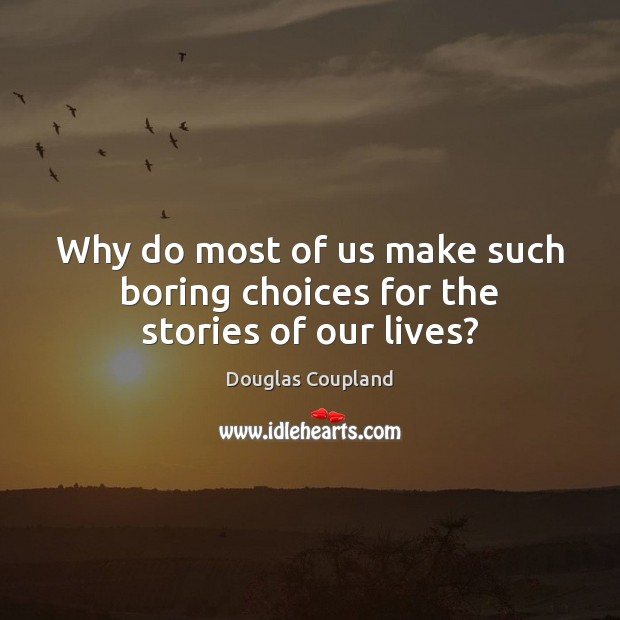 Why do most of us make such boring choices for the stories of our lives? Image