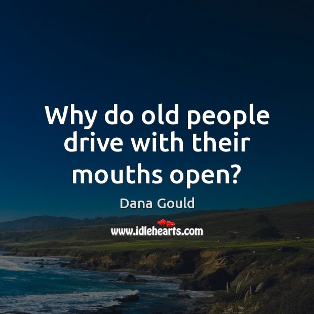 Why do old people drive with their mouths open? Dana Gould Picture Quote