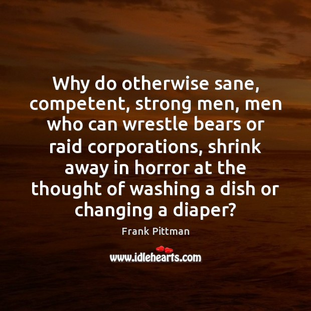 Why do otherwise sane, competent, strong men, men who can wrestle bears Frank Pittman Picture Quote