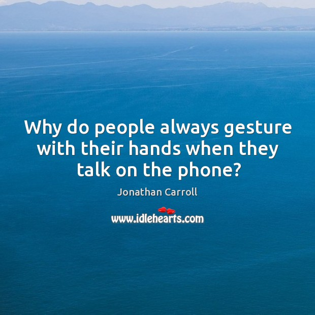 Why do people always gesture with their hands when they talk on the phone? Image