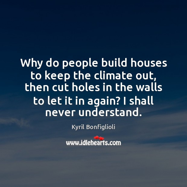 Why do people build houses to keep the climate out, then cut Image
