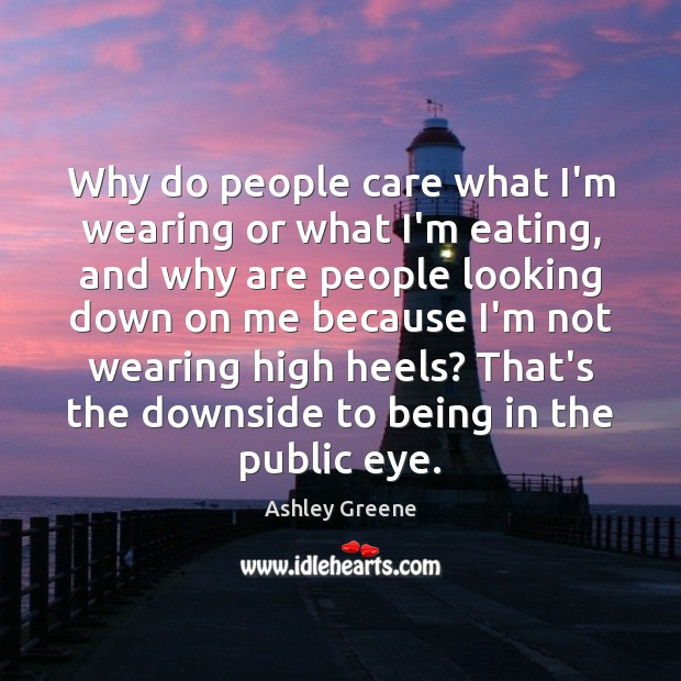 Why do people care what I'm wearing or what I'm eating, and Ashley Greene Picture Quote