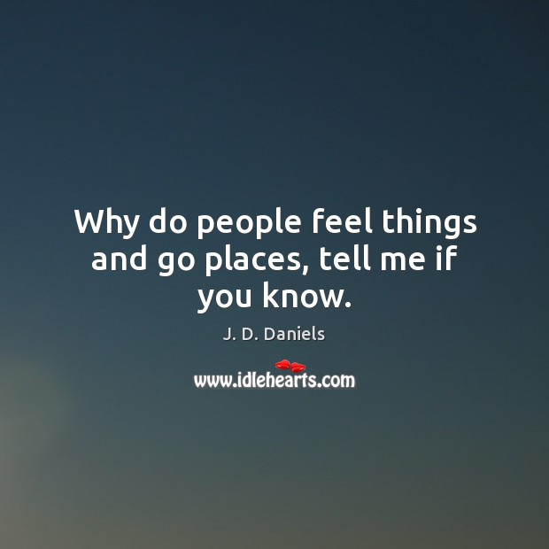 Why do people feel things and go places, tell me if you know. Image