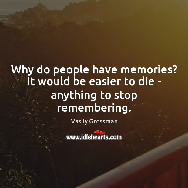 Why do people have memories? It would be easier to die – anything to stop remembering. Image