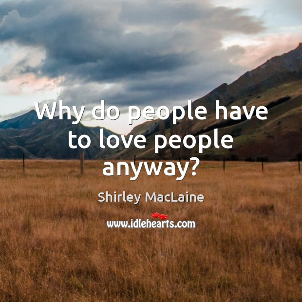 Why do people have to love people anyway? Shirley MacLaine Picture Quote