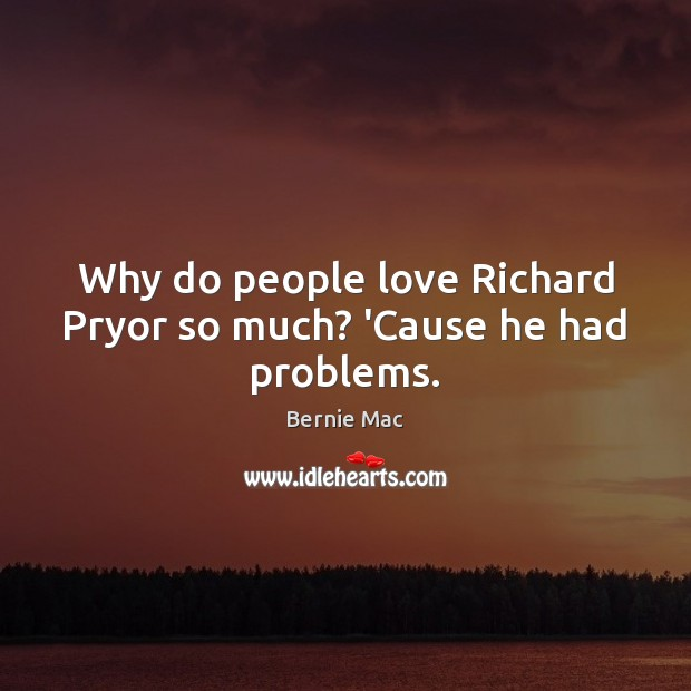 Why do people love Richard Pryor so much? 'Cause he had problems. Image