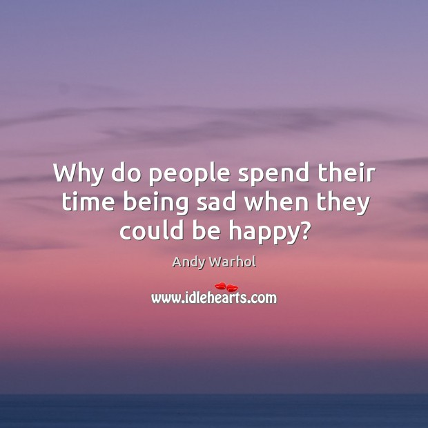 Why do people spend their time being sad when they could be happy? Image