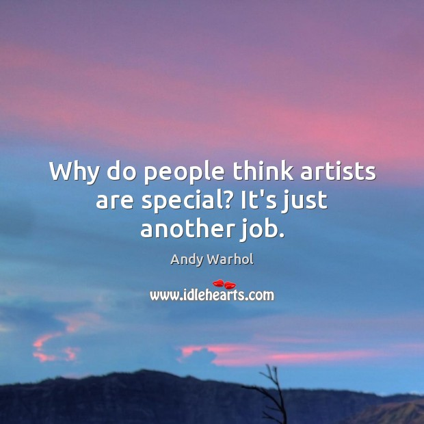 Image, Why do people think artists are special? It's just another job.