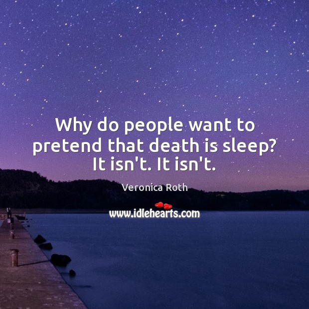 Why do people want to pretend that death is sleep? It isn't. It isn't. Image