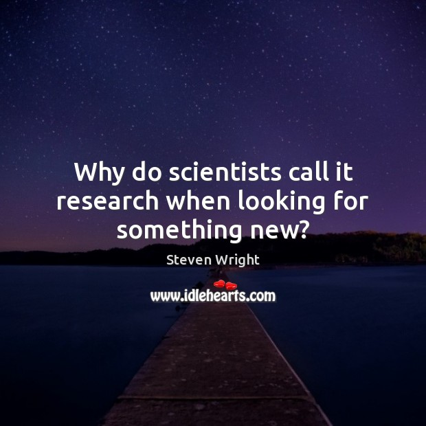 Why do scientists call it research when looking for something new? Image