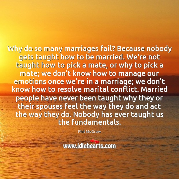 Why do so many marriages fail? Because nobody gets taught how to Phil McGraw Picture Quote