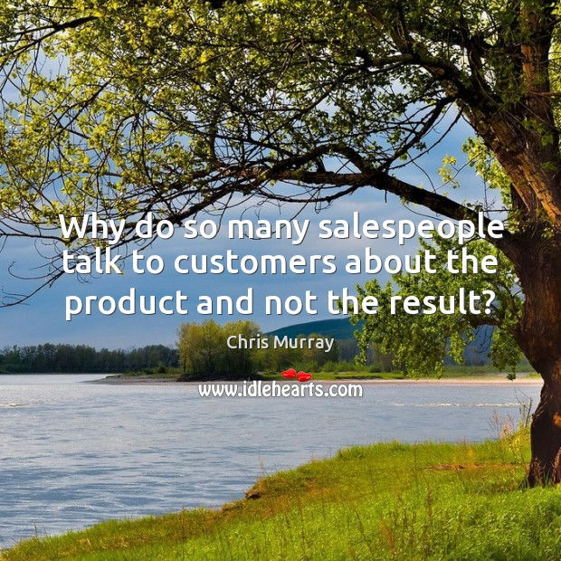 Why do so many salespeople talk to customers about the product and not the result? Chris Murray Picture Quote
