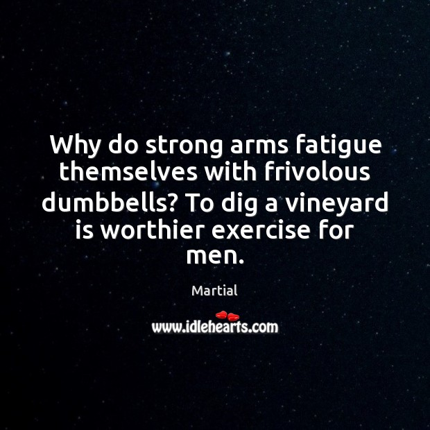 Why do strong arms fatigue themselves with frivolous dumbbells? To dig a Martial Picture Quote