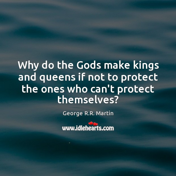 Why do the Gods make kings and queens if not to protect George R.R. Martin Picture Quote