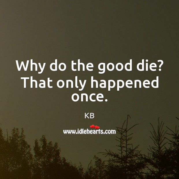 Why do the good die? That only happened once. Image