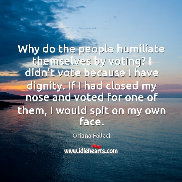 Why do the people humiliate themselves by voting? I didn't vote because I have dignity. Oriana Fallaci Picture Quote