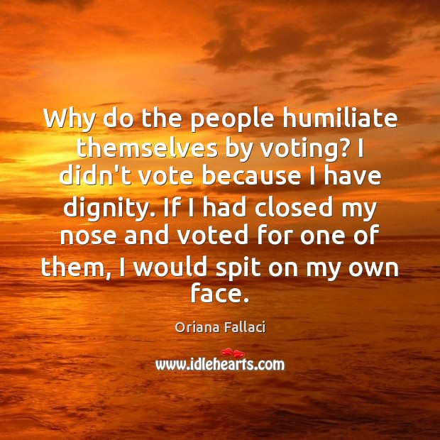 Why do the people humiliate themselves by voting? I didn't vote because Oriana Fallaci Picture Quote