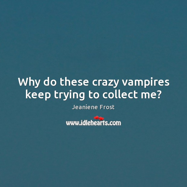 Image, Why do these crazy vampires keep trying to collect me?