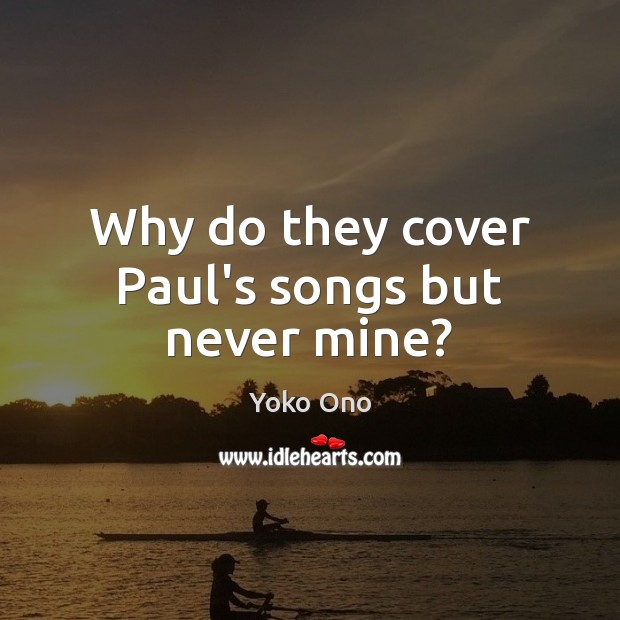 Why do they cover Paul's songs but never mine? Yoko Ono Picture Quote