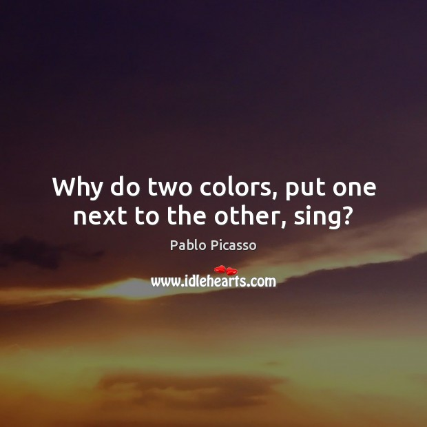 Why do two colors, put one next to the other, sing? Pablo Picasso Picture Quote