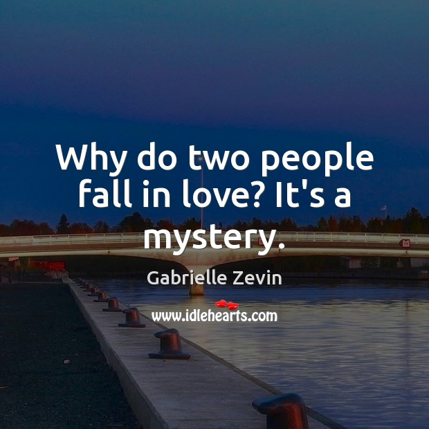 Why do two people fall in love? It's a mystery. Gabrielle Zevin Picture Quote
