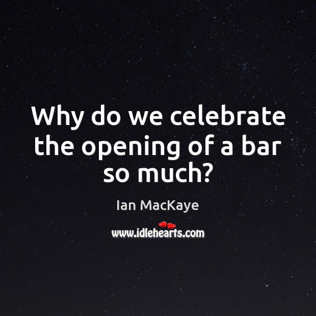 Why do we celebrate the opening of a bar so much? Image