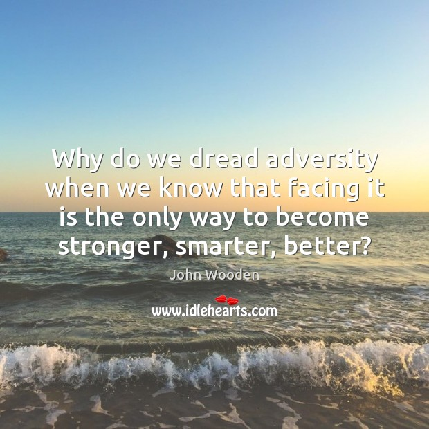 Why do we dread adversity when we know that facing it is John Wooden Picture Quote