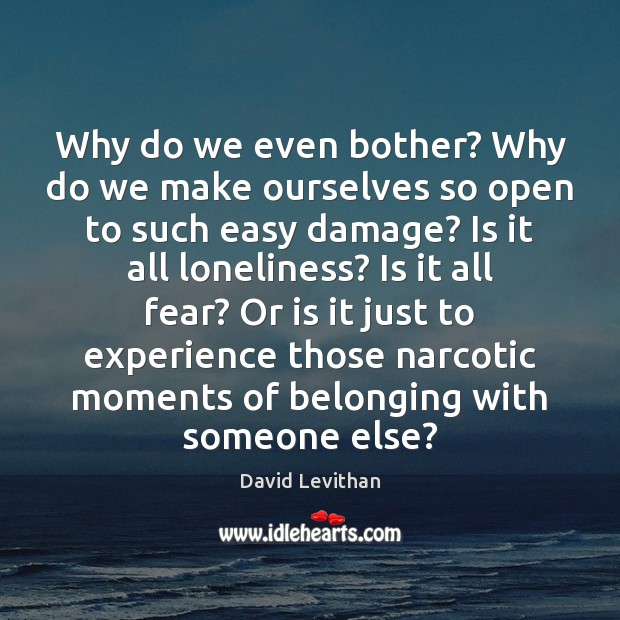 Why do we even bother? Why do we make ourselves so open David Levithan Picture Quote