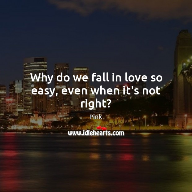 Why do we fall in love so easy, even when it's not right? Pink Picture Quote