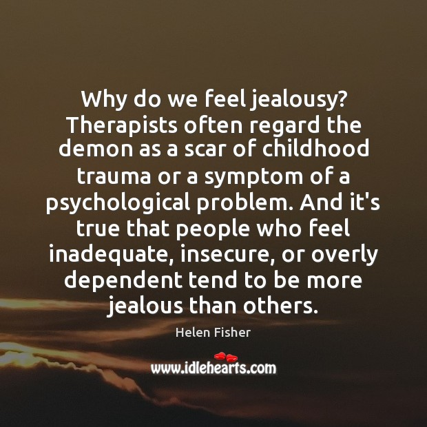 Why do we feel jealousy? Therapists often regard the demon as a Helen Fisher Picture Quote