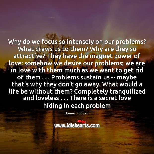 Why do we focus so intensely on our problems? What draws us James Hillman Picture Quote