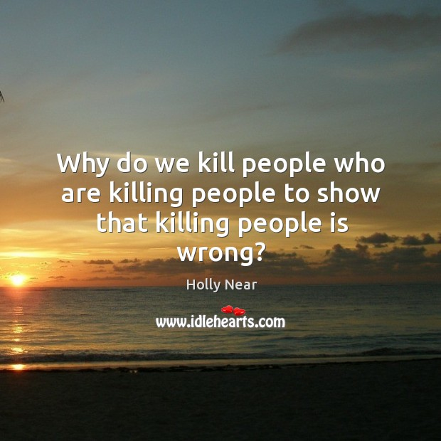Why do we kill people who are killing people to show that killing people is wrong? Image
