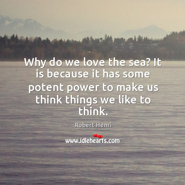 Why do we love the sea? it is because it has some potent power to make us think things we like to think. Image