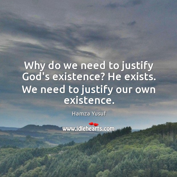 Why do we need to justify God's existence? He exists. We need Hamza Yusuf Picture Quote