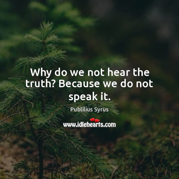 Why do we not hear the truth? Because we do not speak it. Publilius Syrus Picture Quote