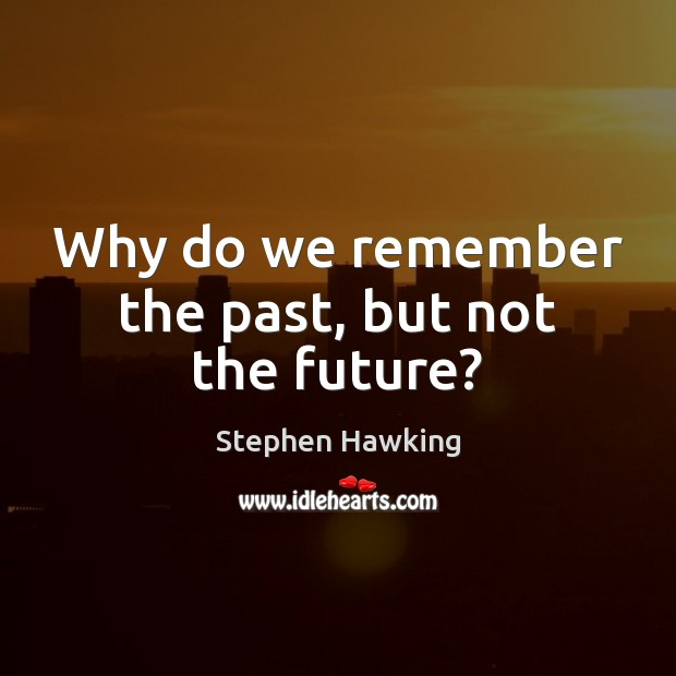 Why do we remember the past, but not the future? Stephen Hawking Picture Quote