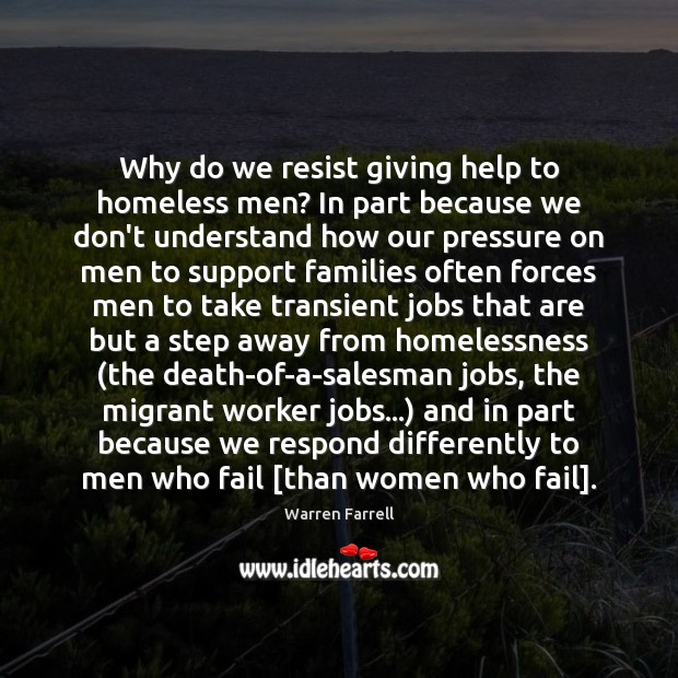 Why do we resist giving help to homeless men? In part because Warren Farrell Picture Quote