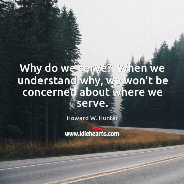 Why do we serve?  When we understand why, we won't be concerned about where we serve. Howard W. Hunter Picture Quote