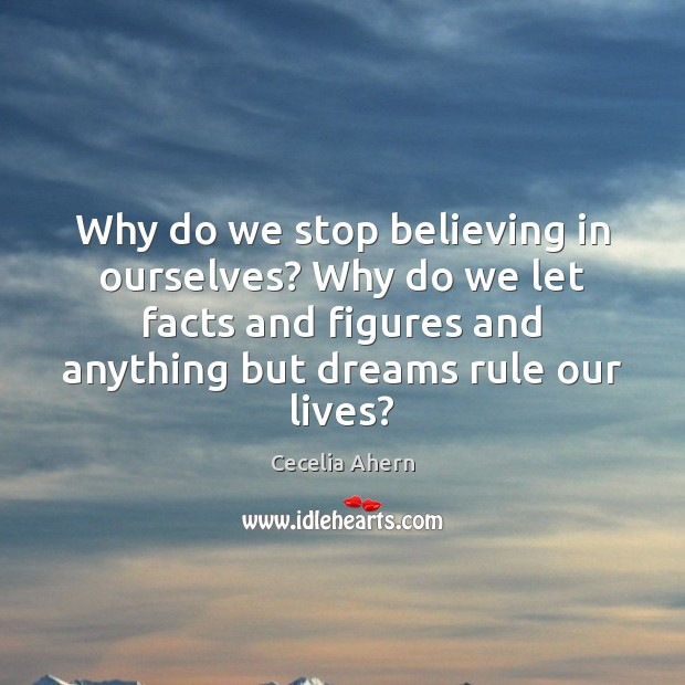 Why do we stop believing in ourselves? Why do we let facts Cecelia Ahern Picture Quote