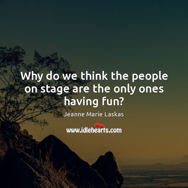 Why do we think the people on stage are the only ones having fun? Image