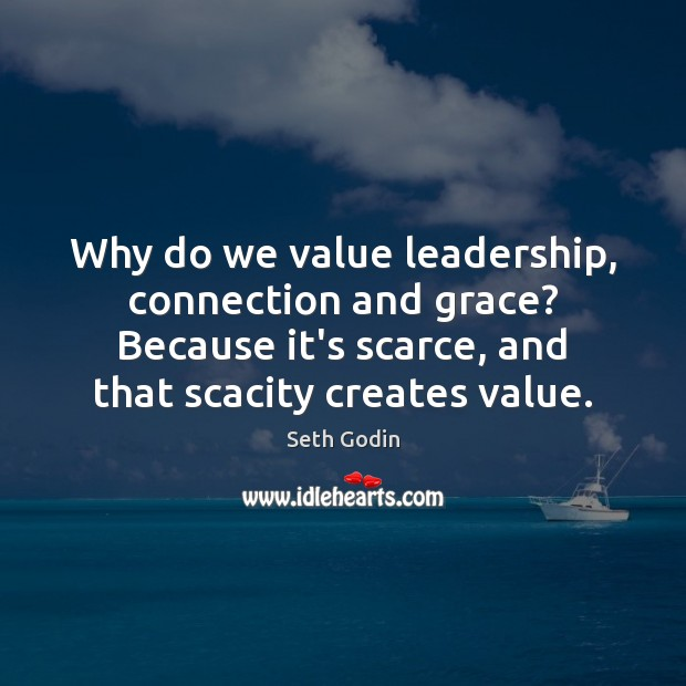 Why do we value leadership, connection and grace? Because it's scarce, and Seth Godin Picture Quote