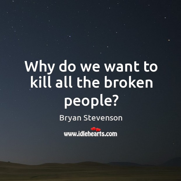 Image, Why do we want to kill all the broken people?