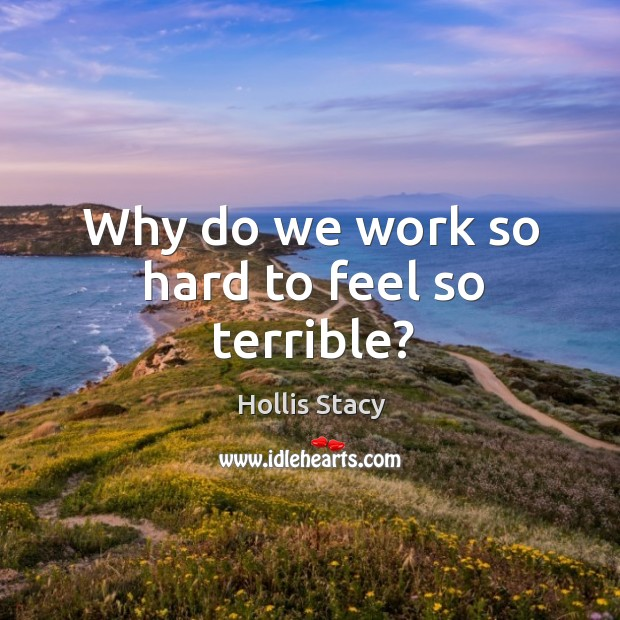 Image, Why do we work so hard to feel so terrible?