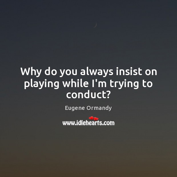 Why do you always insist on playing while I'm trying to conduct? Image