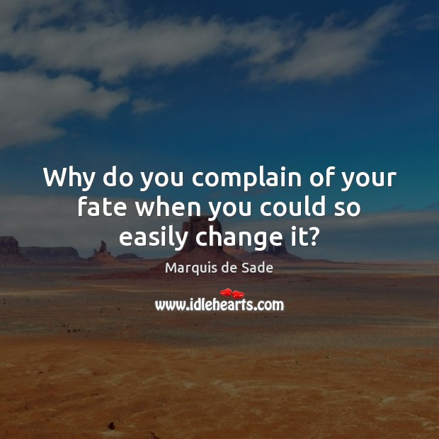 Why do you complain of your fate when you could so easily change it? Marquis de Sade Picture Quote